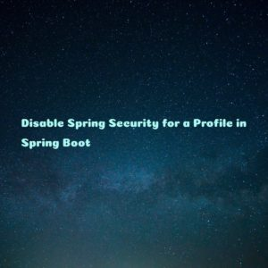 Disable Spring Security for a Profile in Spring Boot
