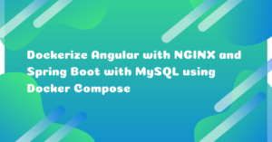 How to Dockerize Angular with NGINX and Spring Boot with MySQL using Docker Compose